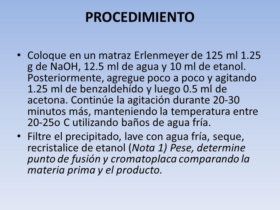 PROCEDIMIENTO Coloque en un matraz Erlenmeyer de 125 ml 1.25 g de NaOH, 12.5 ml de agua y 10 ml de etanol. Posteriormente, agregue poco a poco y agita