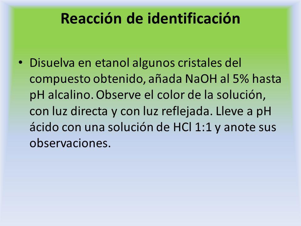 Reacción de identificación Disuelva en etanol algunos cristales del compuesto obtenido, añada NaOH al 5% hasta pH alcalino. Observe el color de la sol
