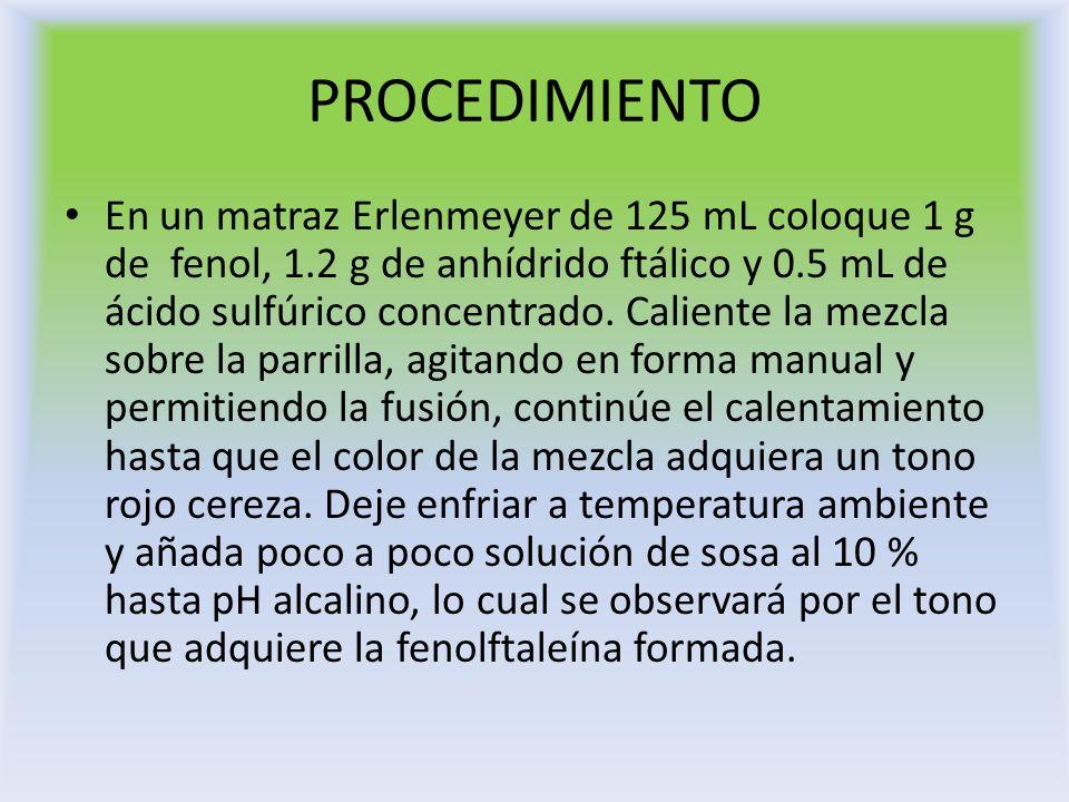 PROCEDIMIENTO En un matraz Erlenmeyer de 125 mL coloque 1 g de fenol, 1.2 g de anhídrido ftálico y 0.5 mL de ácido sulfúrico concentrado. Caliente la