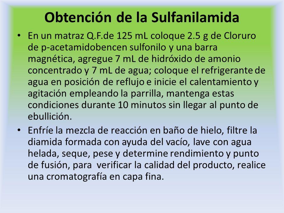 Obtención de la Sulfanilamida En un matraz Q.F.de 125 mL coloque 2.5 g de Cloruro de p-acetamidobencen sulfonilo y una barra magnética, agregue 7 mL d