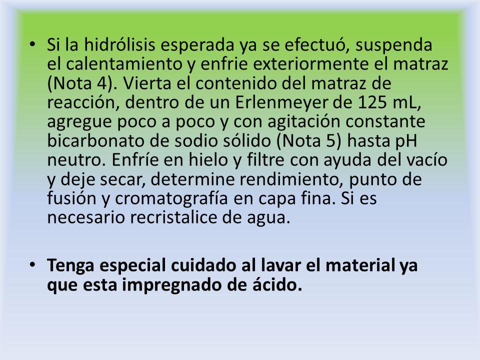 Si la hidrólisis esperada ya se efectuó, suspenda el calentamiento y enfrie exteriormente el matraz (Nota 4). Vierta el contenido del matraz de reacci