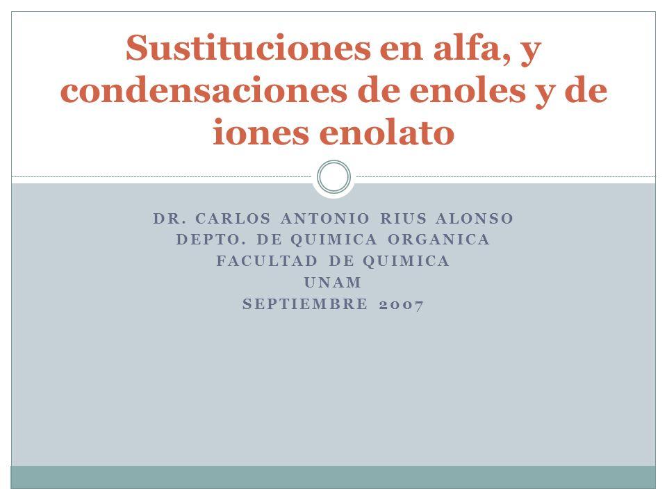 DR. CARLOS ANTONIO RIUS ALONSO DEPTO. DE QUIMICA ORGANICA FACULTAD DE QUIMICA UNAM SEPTIEMBRE 2007 Sustituciones en alfa, y condensaciones de enoles y