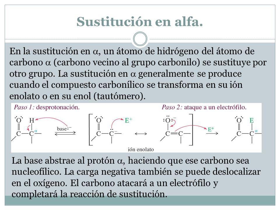 Sustitución en alfa. En la sustitución en, un átomo de hidrógeno del átomo de carbono (carbono vecino al grupo carbonilo) se sustituye por otro grupo.