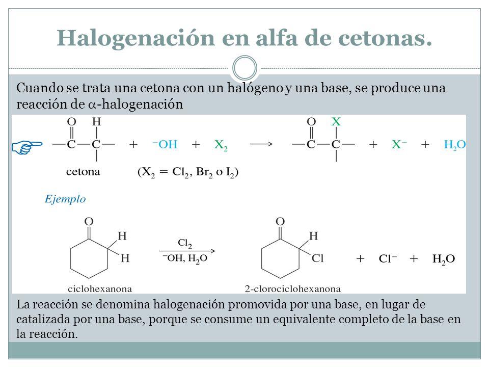 Halogenación en alfa de cetonas. Cuando se trata una cetona con un halógeno y una base, se produce una reacción de -halogenación La reacción se denomi