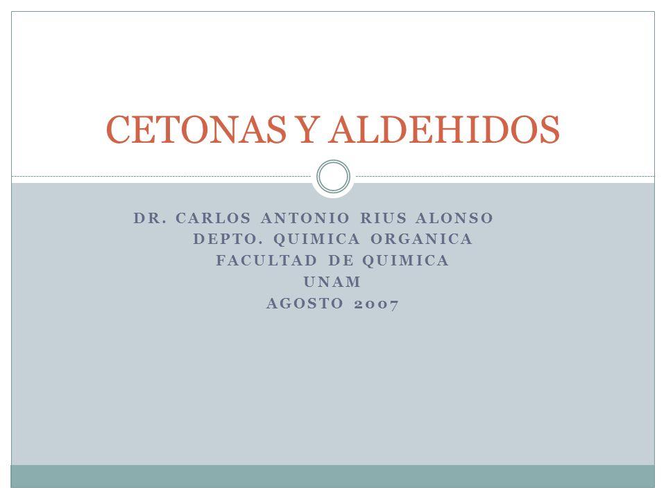 DR. CARLOS ANTONIO RIUS ALONSO DEPTO. QUIMICA ORGANICA FACULTAD DE QUIMICA UNAM AGOSTO 2007 CETONAS Y ALDEHIDOS