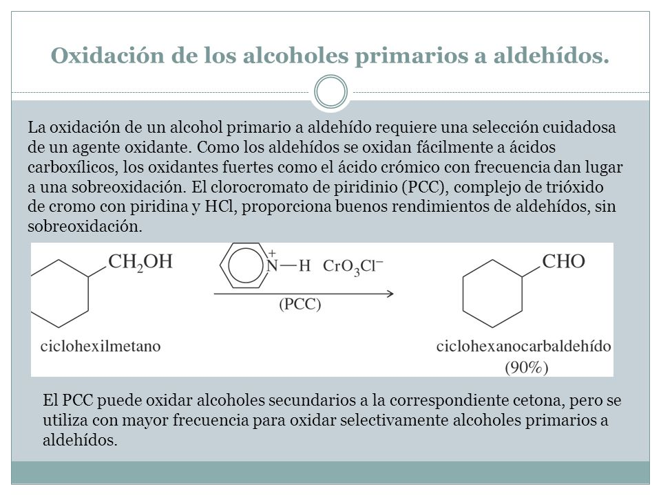 Oxidación de los alcoholes primarios a aldehídos. La oxidación de un alcohol primario a aldehído requiere una selección cuidadosa de un agente oxidant