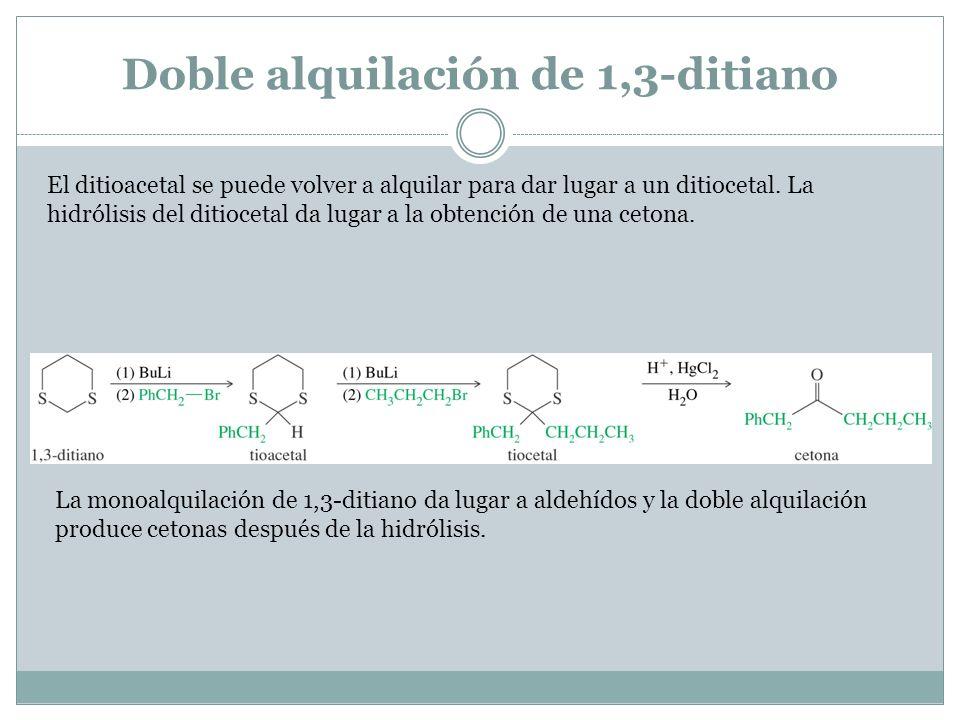 Doble alquilación de 1,3-ditiano El ditioacetal se puede volver a alquilar para dar lugar a un ditiocetal. La hidrólisis del ditiocetal da lugar a la