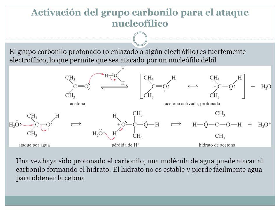 Activación del grupo carbonilo para el ataque nucleofílico El grupo carbonilo protonado (o enlazado a algún electrófilo) es fuertemente electrofílico,