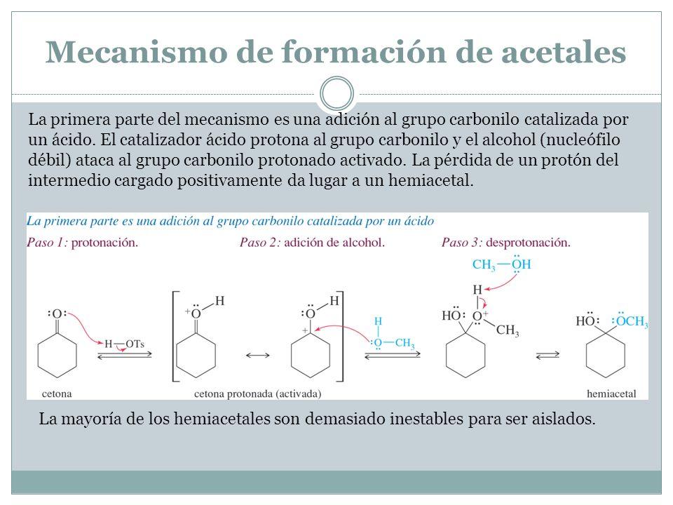 Mecanismo de formación de acetales La primera parte del mecanismo es una adición al grupo carbonilo catalizada por un ácido. El catalizador ácido prot
