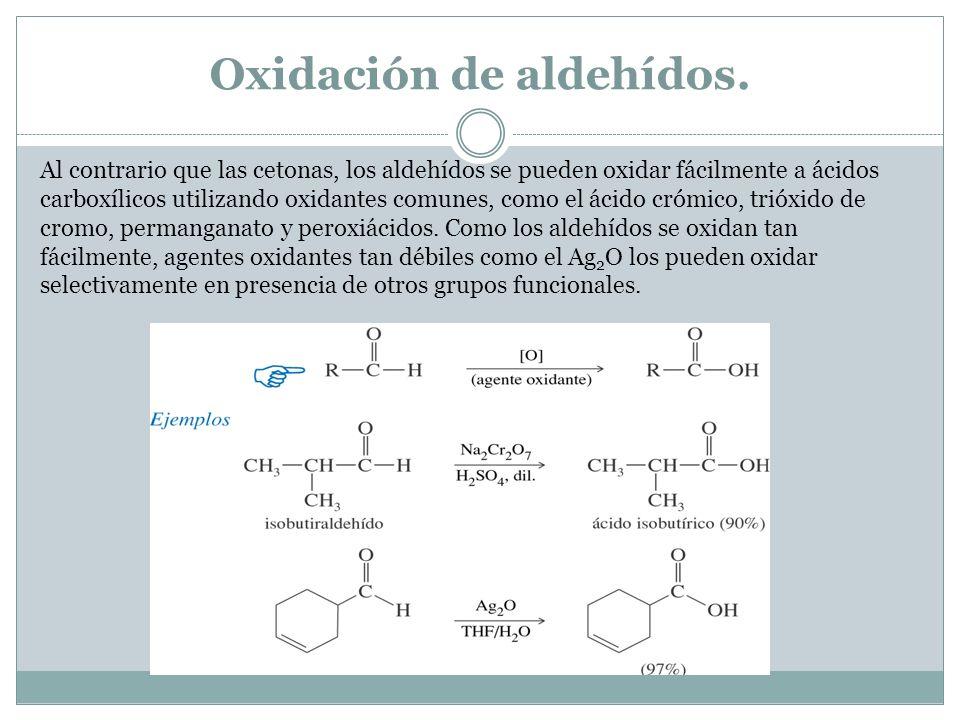Oxidación de aldehídos. Al contrario que las cetonas, los aldehídos se pueden oxidar fácilmente a ácidos carboxílicos utilizando oxidantes comunes, co