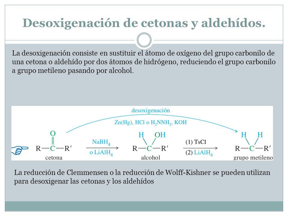 Desoxigenación de cetonas y aldehídos. La desoxigenación consiste en sustituir el átomo de oxígeno del grupo carbonilo de una cetona o aldehído por do