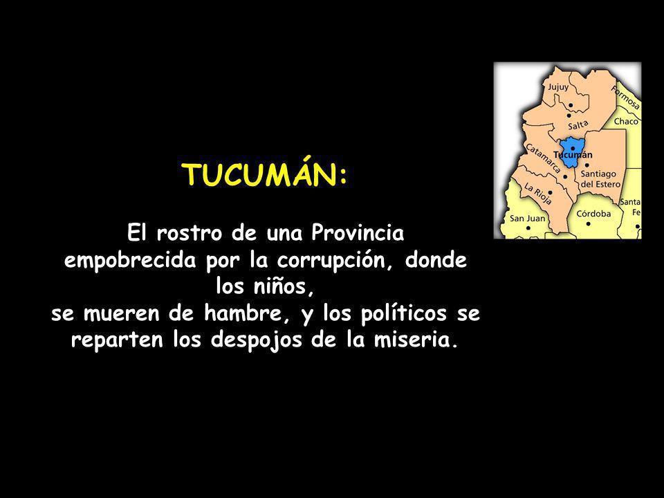TUCUMÁN: El rostro de una Provincia empobrecida por la corrupción, donde los niños, se mueren de hambre, y los políticos se reparten los despojos de l