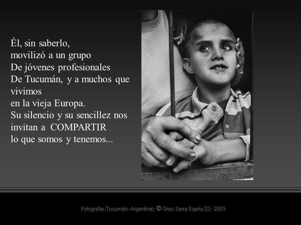 Fotografia (Tucumán–Argentina): © Grau Serra Espriu 03 / 2003 Él, sin saberlo, movilizó a un grupo De jóvenes profesionales De Tucumán, y a muchos que