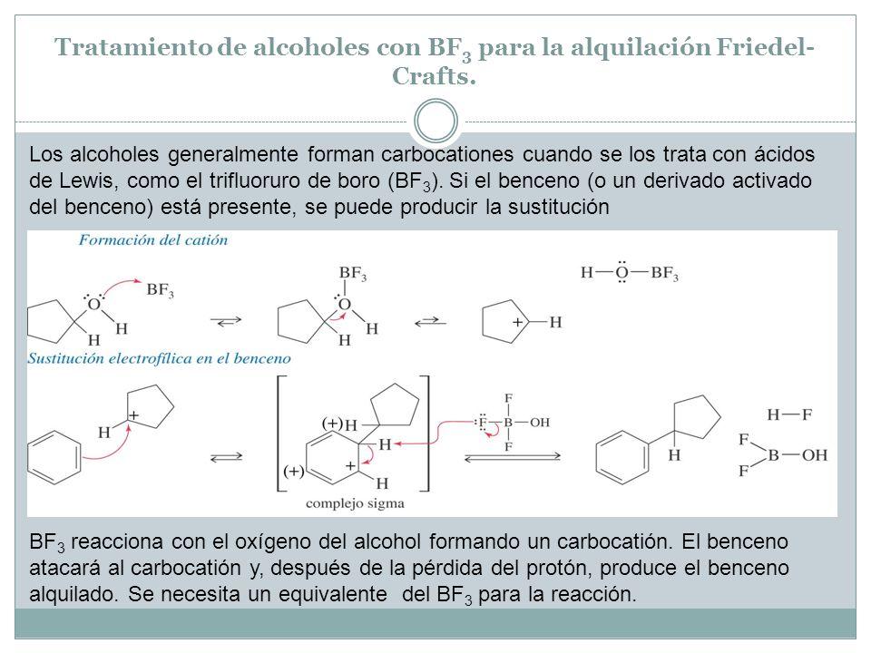 Tratamiento de alcoholes con BF 3 para la alquilación Friedel- Crafts. Los alcoholes generalmente forman carbocationes cuando se los trata con ácidos