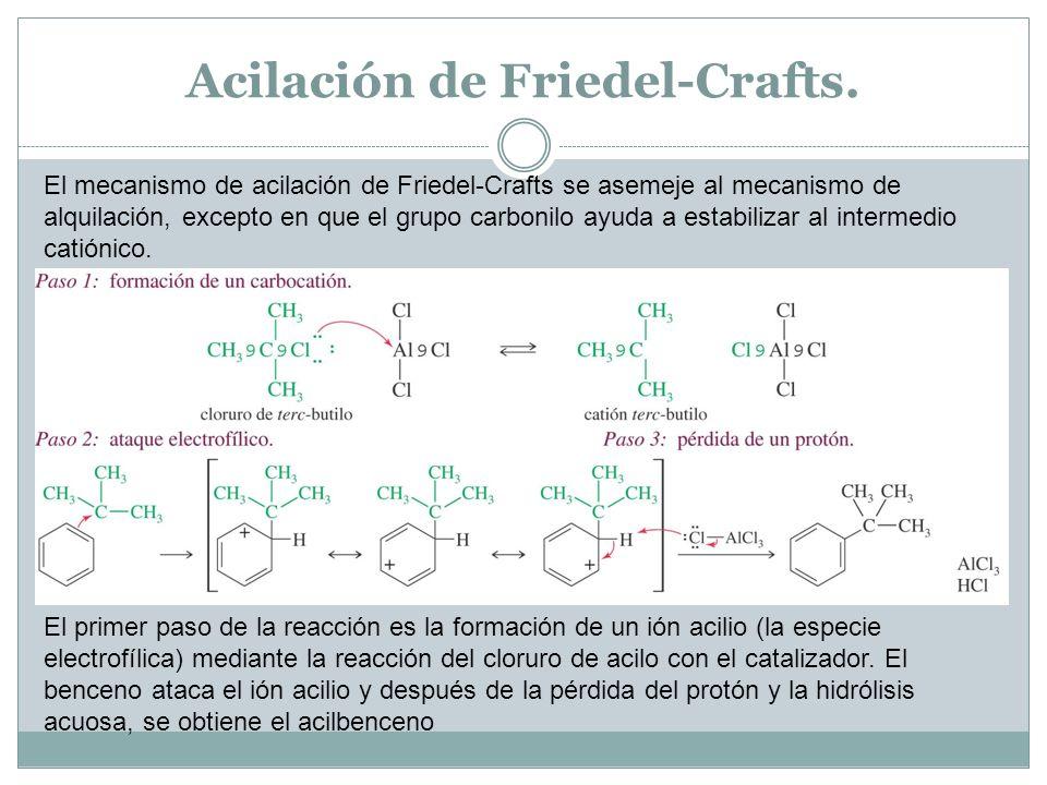 Acilación de Friedel-Crafts. El mecanismo de acilación de Friedel-Crafts se asemeje al mecanismo de alquilación, excepto en que el grupo carbonilo ayu