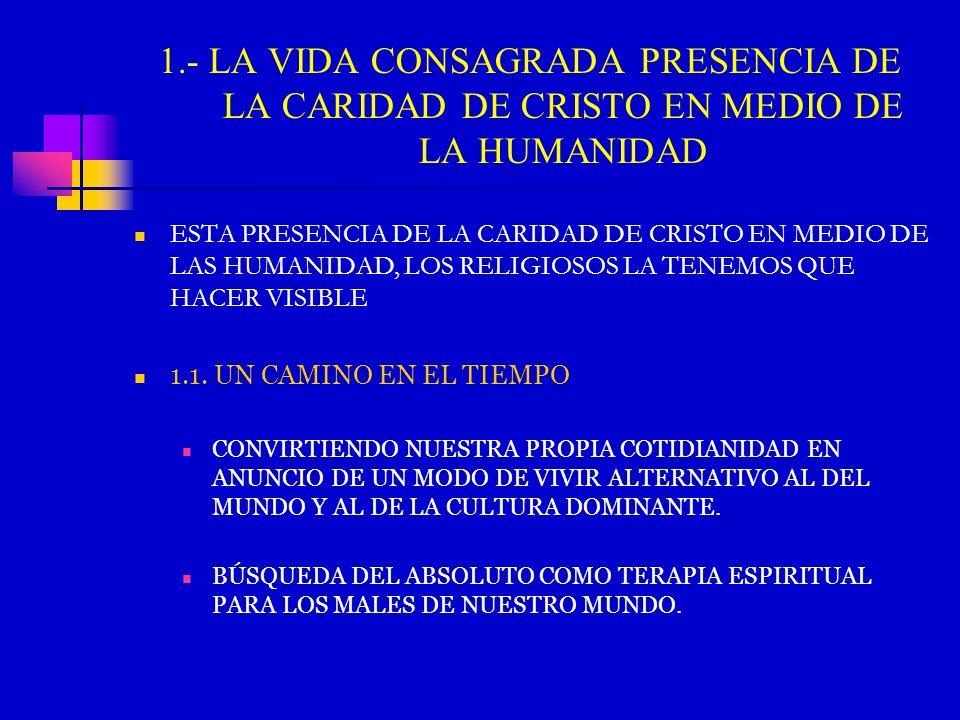 1.- LA VIDA CONSAGRADA PRESENCIA DE LA CARIDAD DE CRISTO EN MEDIO DE LA HUMANIDAD ESTA PRESENCIA DE LA CARIDAD DE CRISTO EN MEDIO DE LAS HUMANIDAD, LO