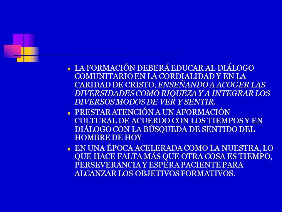 LA FORMACIÓN DEBERÁ EDUCAR AL DIÁLOGO COMUNITARIO EN LA CORDIALIDAD Y EN LA CARIDAD DE CRISTO, ENSEÑANDO A ACOGER LAS DIVERSIDADES COMO RIQUEZA Y A IN