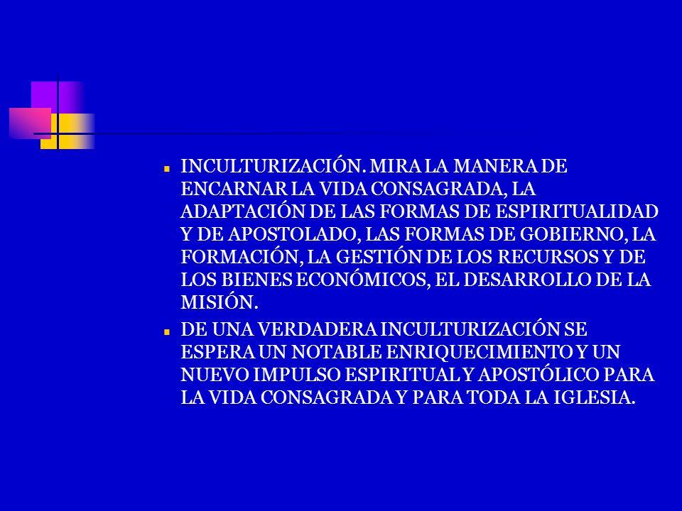 INCULTURIZACIÓN. MIRA LA MANERA DE ENCARNAR LA VIDA CONSAGRADA, LA ADAPTACIÓN DE LAS FORMAS DE ESPIRITUALIDAD Y DE APOSTOLADO, LAS FORMAS DE GOBIERNO,