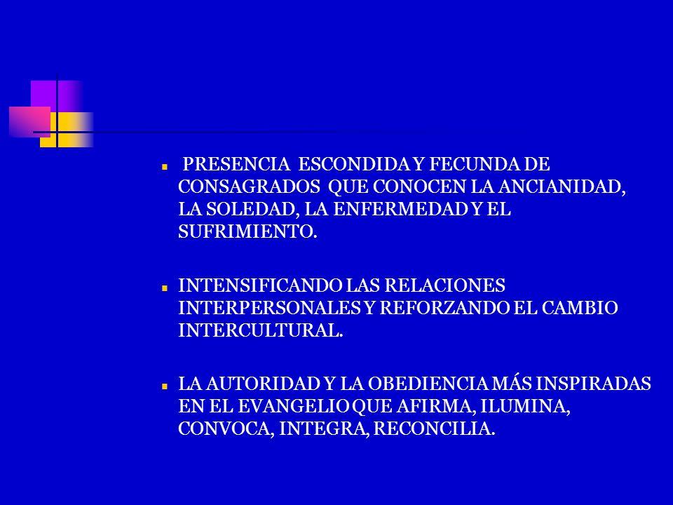 PRESENCIA ESCONDIDA Y FECUNDA DE CONSAGRADOS QUE CONOCEN LA ANCIANIDAD, LA SOLEDAD, LA ENFERMEDAD Y EL SUFRIMIENTO. INTENSIFICANDO LAS RELACIONES INTE