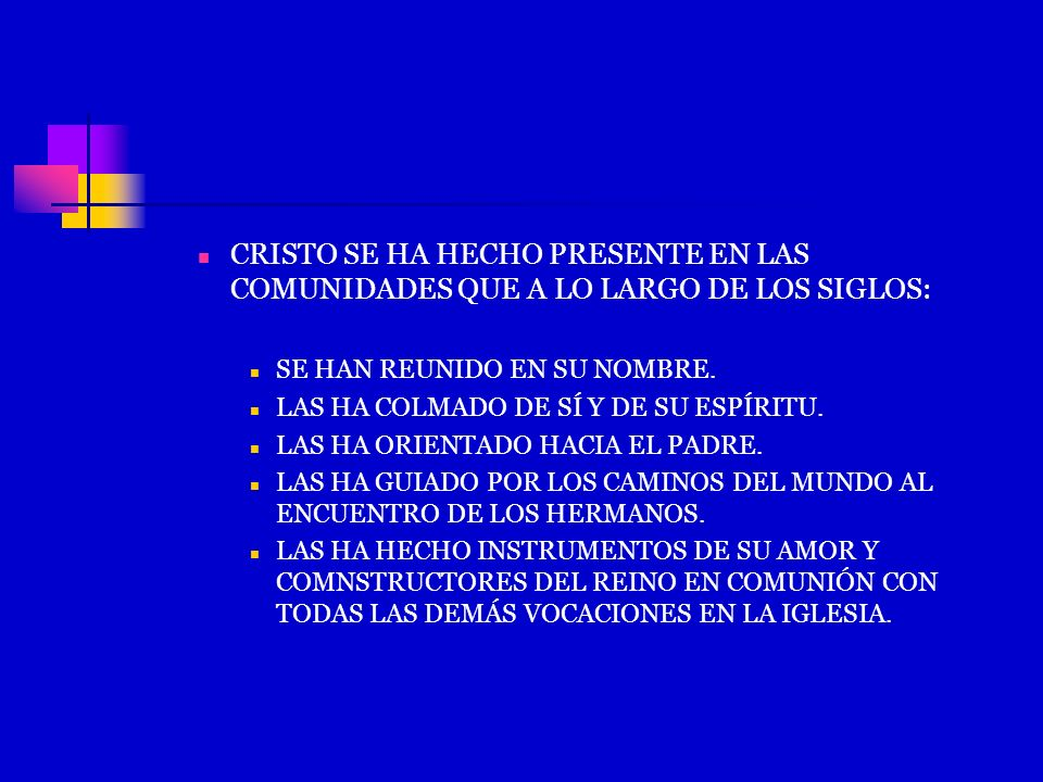 CRISTO SE HA HECHO PRESENTE EN LAS COMUNIDADES QUE A LO LARGO DE LOS SIGLOS: SE HAN REUNIDO EN SU NOMBRE. LAS HA COLMADO DE SÍ Y DE SU ESPÍRITU. LAS H
