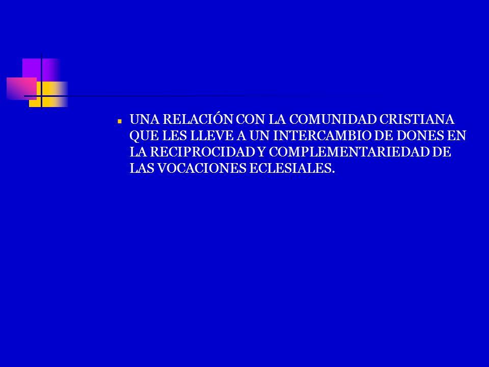 UNA RELACIÓN CON LA COMUNIDAD CRISTIANA QUE LES LLEVE A UN INTERCAMBIO DE DONES EN LA RECIPROCIDAD Y COMPLEMENTARIEDAD DE LAS VOCACIONES ECLESIALES.