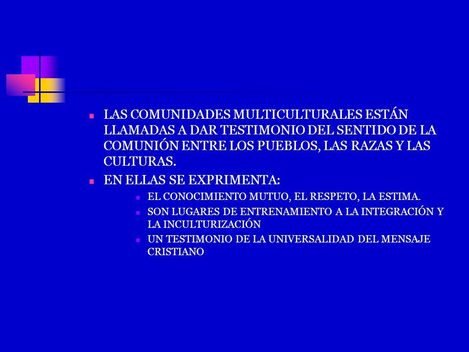LAS COMUNIDADES MULTICULTURALES ESTÁN LLAMADAS A DAR TESTIMONIO DEL SENTIDO DE LA COMUNIÓN ENTRE LOS PUEBLOS, LAS RAZAS Y LAS CULTURAS. EN ELLAS SE EX