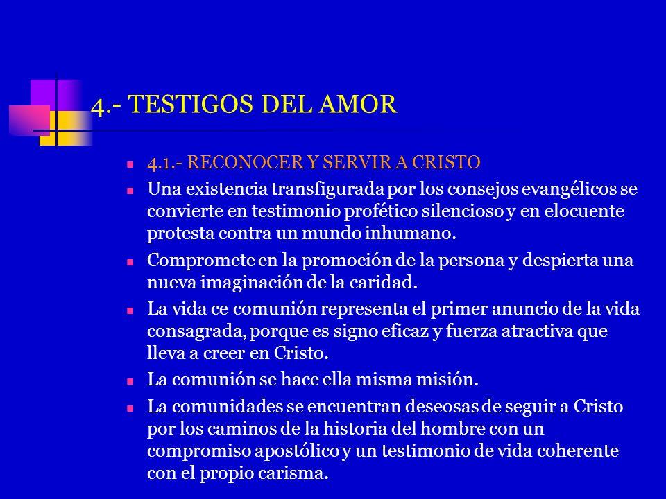 4.- TESTIGOS DEL AMOR 4.1.- RECONOCER Y SERVIR A CRISTO Una existencia transfigurada por los consejos evangélicos se convierte en testimonio profético