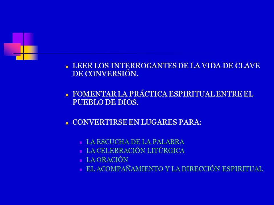 LEER LOS INTERROGANTES DE LA VIDA DE CLAVE DE CONVERSIÓN. FOMENTAR LA PRÁCTICA ESPIRITUAL ENTRE EL PUEBLO DE DIOS. CONVERTIRSE EN LUGARES PARA: LA ESC