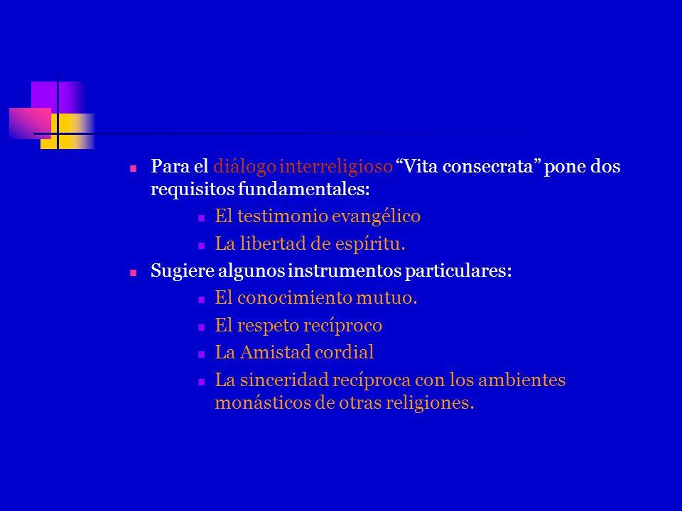 Para el diálogo interreligioso Vita consecrata pone dos requisitos fundamentales: El testimonio evangélico La libertad de espíritu. Sugiere algunos in