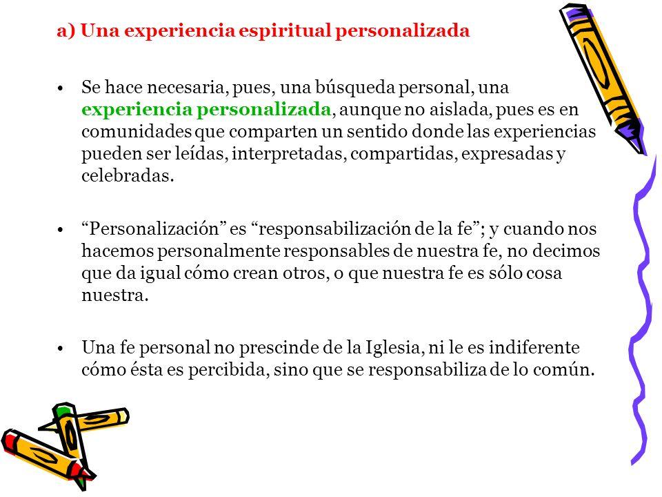 a) Una experiencia espiritual personalizada Se hace necesaria, pues, una búsqueda personal, una experiencia personalizada, aunque no aislada, pues es
