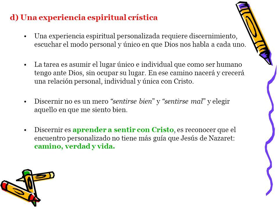 d) Una experiencia espiritual crística Una experiencia espiritual personalizada requiere discernimiento, escuchar el modo personal y único en que Dios