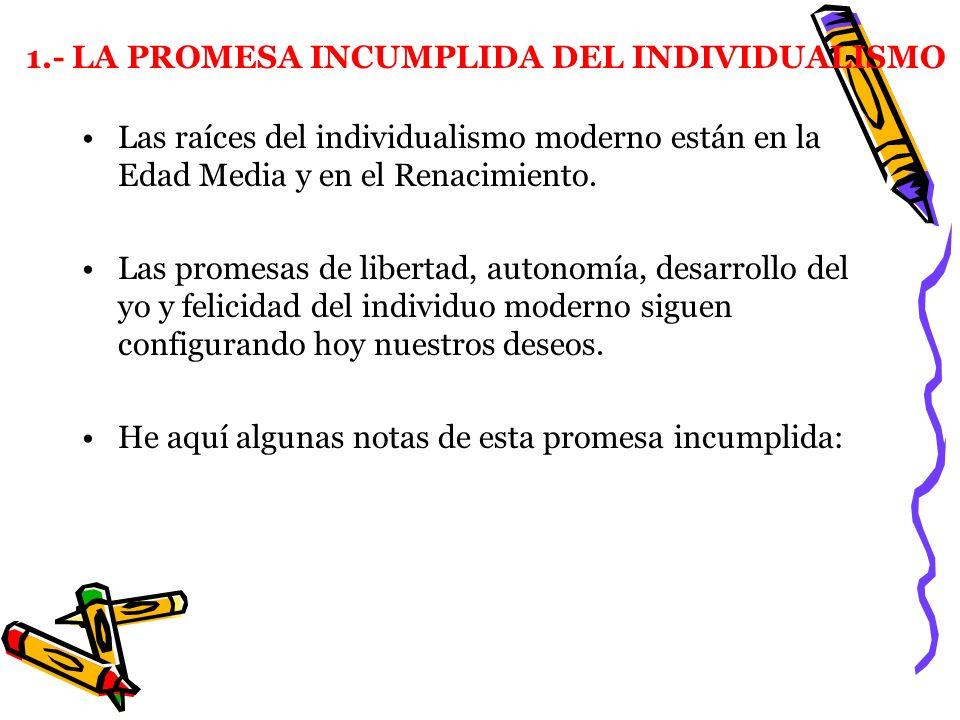 1.- LA PROMESA INCUMPLIDA DEL INDIVIDUALISMO Las raíces del individualismo moderno están en la Edad Media y en el Renacimiento. Las promesas de libert