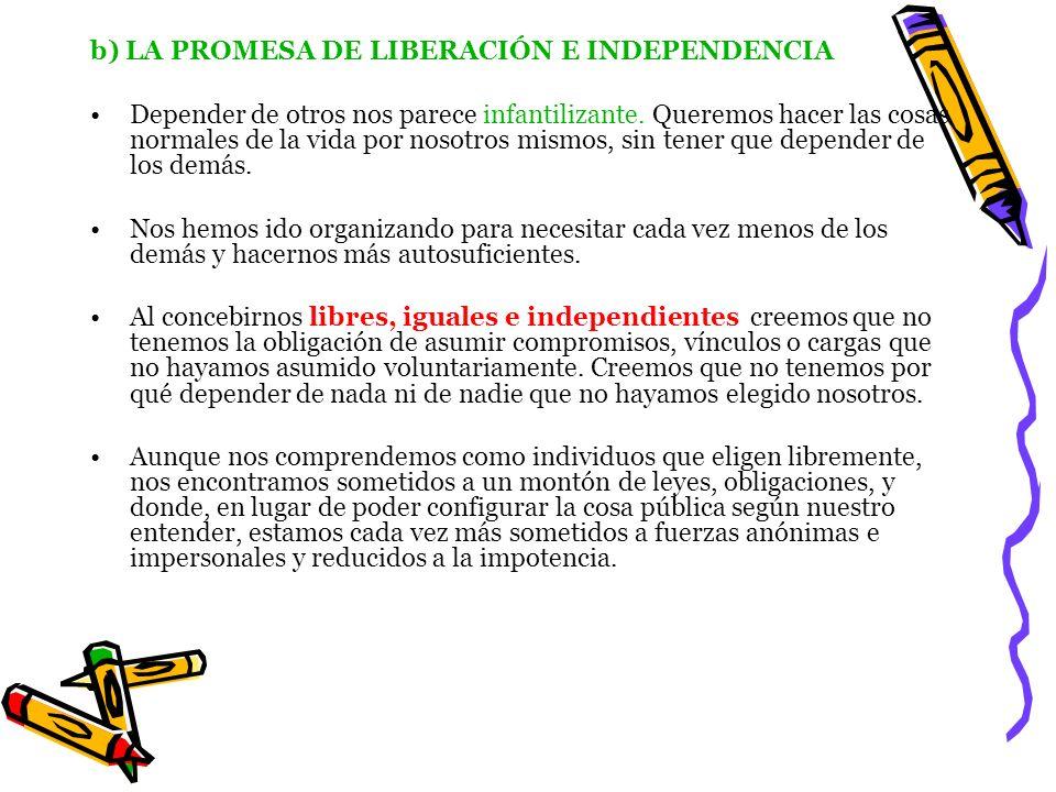 b) LA PROMESA DE LIBERACIÓN E INDEPENDENCIA Depender de otros nos parece infantilizante. Queremos hacer las cosas normales de la vida por nosotros mis