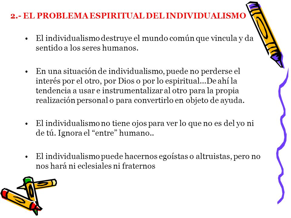 2.- EL PROBLEMA ESPIRITUAL DEL INDIVIDUALISMO El individualismo destruye el mundo común que vincula y da sentido a los seres humanos. En una situación