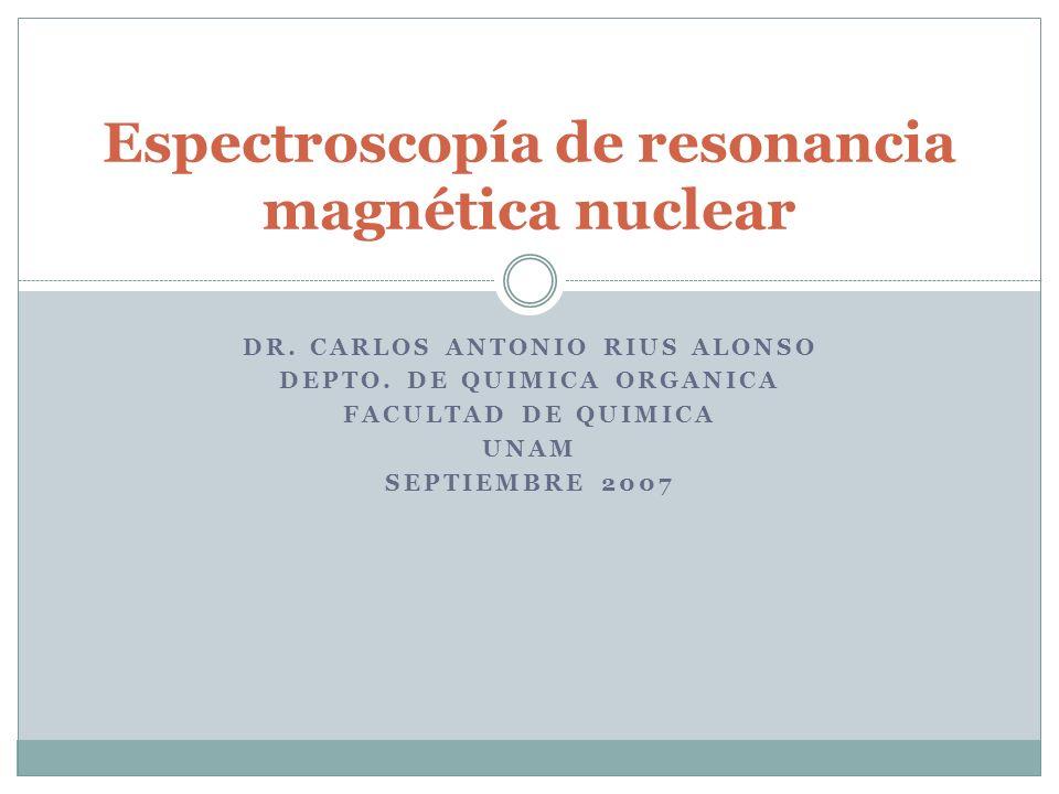 DR. CARLOS ANTONIO RIUS ALONSO DEPTO. DE QUIMICA ORGANICA FACULTAD DE QUIMICA UNAM SEPTIEMBRE 2007 Espectroscopía de resonancia magnética nuclear