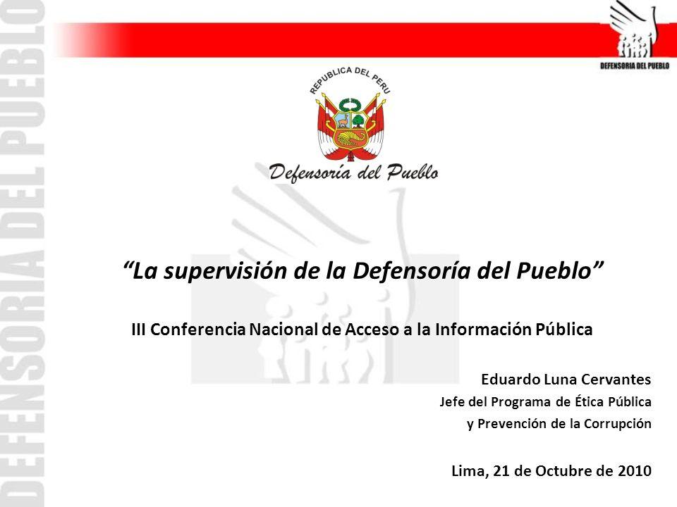 La supervisión de la Defensoría del Pueblo III Conferencia Nacional de Acceso a la Información Pública Eduardo Luna Cervantes Jefe del Programa de Ética Pública y Prevención de la Corrupción Lima, 21 de Octubre de 2010