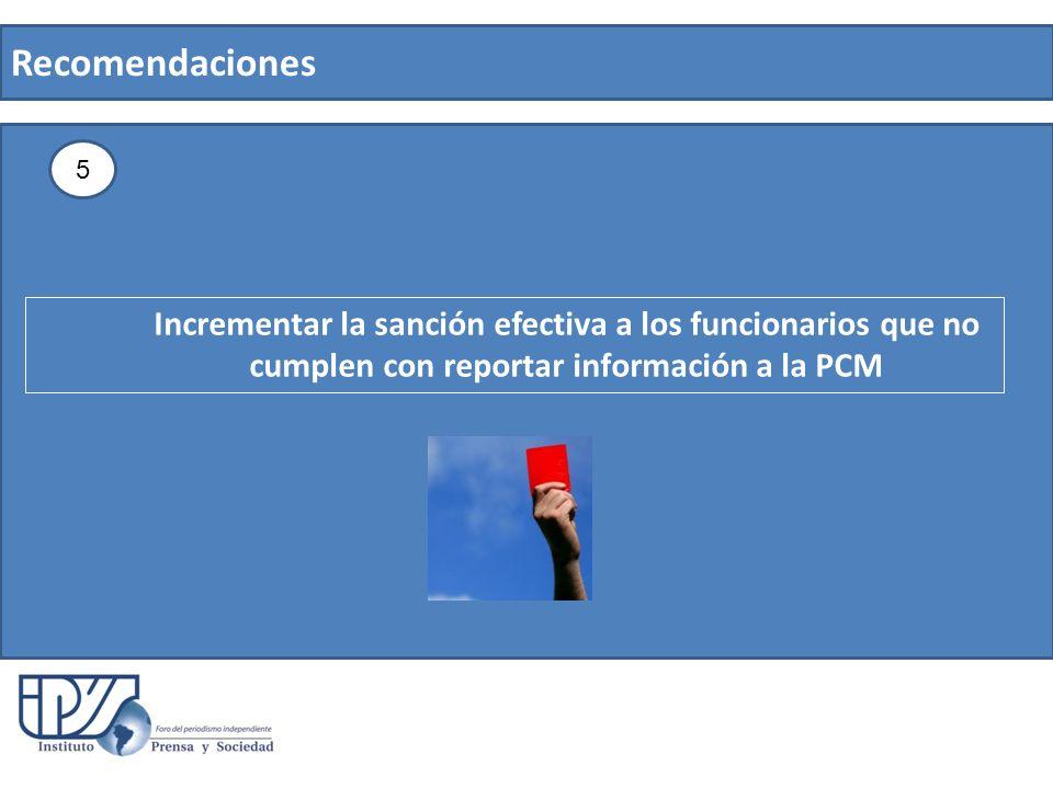 Recomendaciones 5 Incrementar la sanción efectiva a los funcionarios que no cumplen con reportar información a la PCM