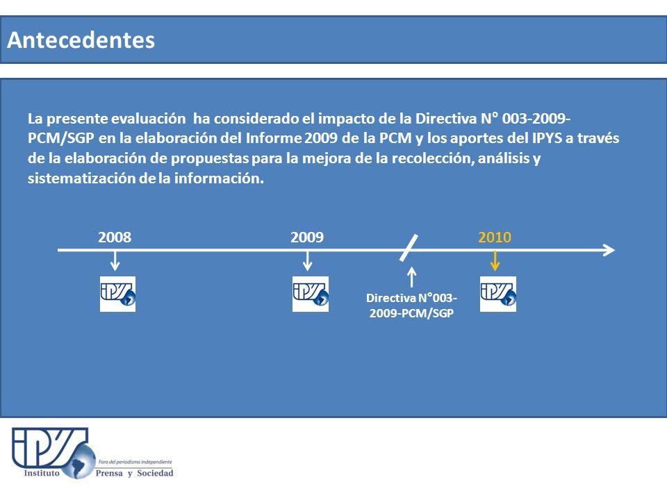 Antecedentes La presente evaluación ha considerado el impacto de la Directiva N° 003-2009- PCM/SGP en la elaboración del Informe 2009 de la PCM y los aportes del IPYS a través de la elaboración de propuestas para la mejora de la recolección, análisis y sistematización de la información.