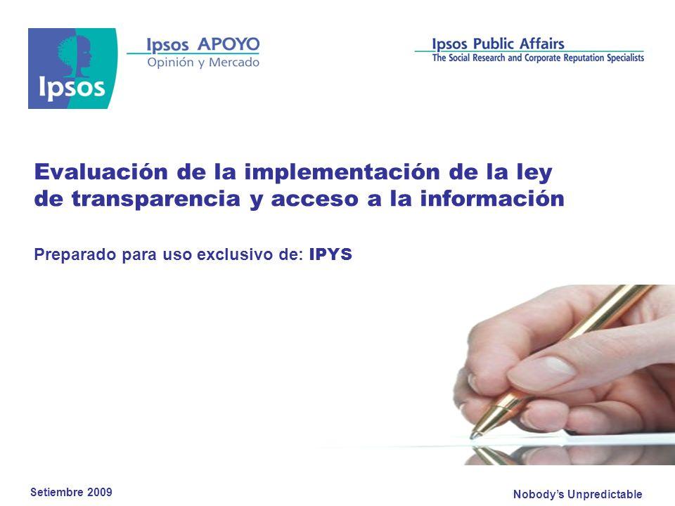 Nobodys Unpredictable Evaluación de la implementación de la ley de transparencia y acceso a la información Preparado para uso exclusivo de: IPYS Setiembre 2009