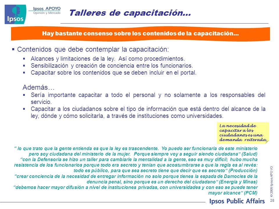 © 2009 Ipsos APOYO 28 Talleres de capacitación… Contenidos que debe contemplar la capacitación: Alcances y limitaciones de la ley. Así como procedimie