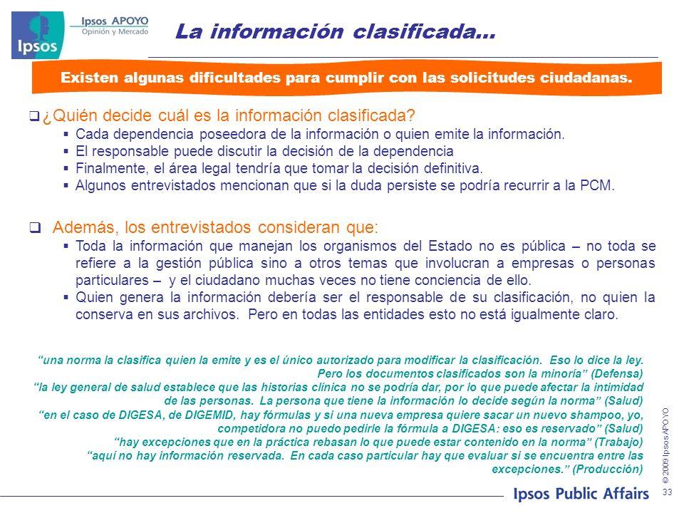 © 2009 Ipsos APOYO 33 La información clasificada… ¿Quién decide cuál es la información clasificada? Cada dependencia poseedora de la información o qui