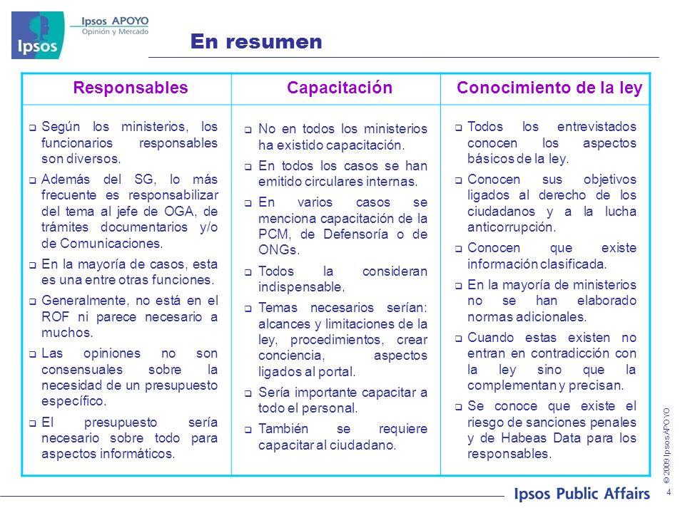 © 2009 Ipsos APOYO 4 En resumen ResponsablesCapacitaciónConocimiento de la ley Según los ministerios, los funcionarios responsables son diversos. Adem