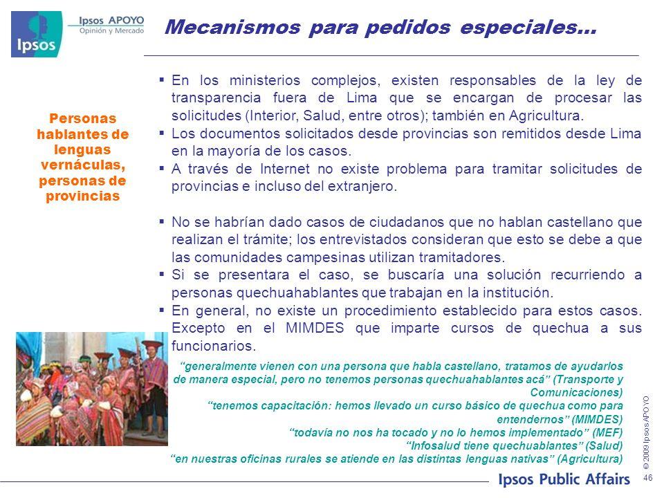 © 2009 Ipsos APOYO 46 Mecanismos para pedidos especiales… Personas hablantes de lenguas vernáculas, personas de provincias En los ministerios complejos, existen responsables de la ley de transparencia fuera de Lima que se encargan de procesar las solicitudes (Interior, Salud, entre otros); también en Agricultura.