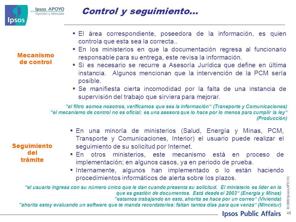 © 2009 Ipsos APOYO 49 Control y seguimiento… Seguimiento del trámite En una minoría de ministerios (Salud, Energía y Minas, PCM, Transporte y Comunicaciones, Interior) el usuario puede realizar el seguimiento de su solicitud por Internet.