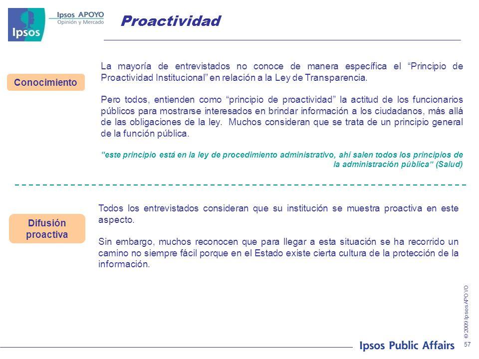 © 2009 Ipsos APOYO 57 Proactividad Conocimiento La mayoría de entrevistados no conoce de manera específica el Principio de Proactividad Institucional en relación a la Ley de Transparencia.