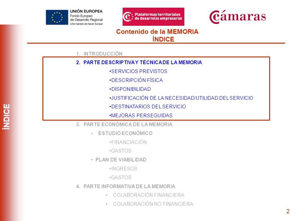 2 Contenido de la MEMORIA ÍNDICE ÍNDICE 1.INTRODUCCIÓN 2.PARTE DESCRIPTIVA Y TÉCNICA DE LA MEMORIA SERVICIOS PREVISTOS DESCRIPCIÓN FÍSICA DISPONIBILIDAD JUSTIFICACIÓN DE LA NECESIDAD/UTILIDAD DEL SERVICIO DESTINATARIOS DEL SERVICIO MEJORAS PERSEGUIDAS 3.PARTE ECONÓMICA DE LA MEMORIA ESTUDIO ECONÓMICO FINANCIACIÓN GASTOS PLAN DE VIABILIDAD INGRESOS GASTOS 4.PARTE INFORMATIVA DE LA MEMORIA COLABORACIÓN FINANCIERA COLABORACIÓN NO FINANCIERA