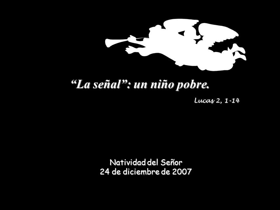 La señal: un niño pobre. Lucas 2, 1-14 Natividad del Señor 24 de diciembre de 2007