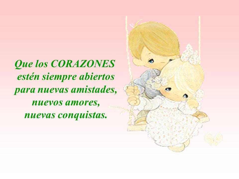 Que los CORAZONES estén siempre abiertos para nuevas amistades, nuevos amores, nuevas conquistas.