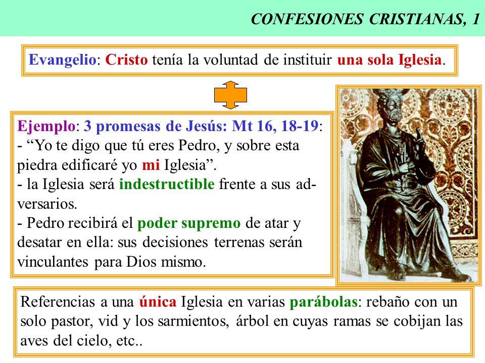 CONFESIONES CRISTIANAS, 1 Evangelio: Cristo tenía la voluntad de instituir una sola Iglesia. Ejemplo: 3 promesas de Jesús: Mt 16, 18-19: - Yo te digo