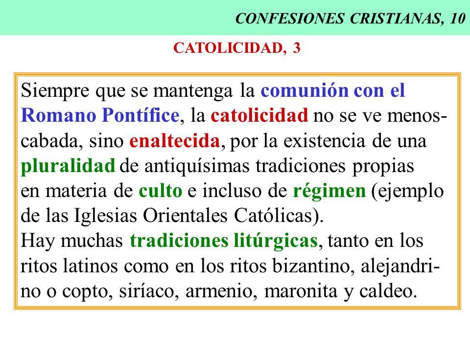 CONFESIONES CRISTIANAS, 10 CATOLICIDAD, 3 Siempre que se mantenga la comunión con el Romano Pontífice, la catolicidad no se ve menos- cabada, sino ena